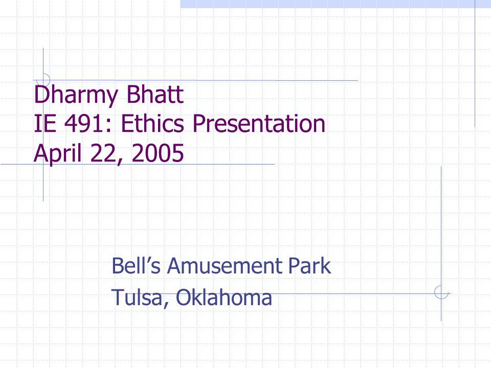Dharmy Bhatt IE 491: Ethics Presentation April 22, 2005 Bell's Amusement Park Tulsa, Oklahoma