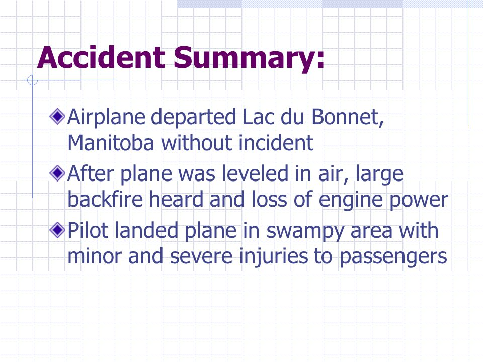 Accident Summary: Airplane departed Lac du Bonnet, Manitoba without incident After plane was leveled in air, large backfire heard and loss of engine power Pilot landed plane in swampy area with minor and severe injuries to passengers