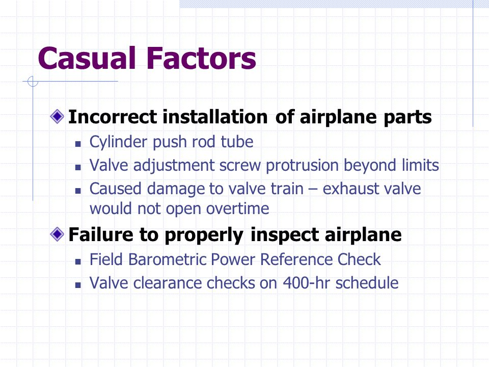 Casual Factors Incorrect installation of airplane parts Cylinder push rod tube Valve adjustment screw protrusion beyond limits Caused damage to valve train – exhaust valve would not open overtime Failure to properly inspect airplane Field Barometric Power Reference Check Valve clearance checks on 400-hr schedule