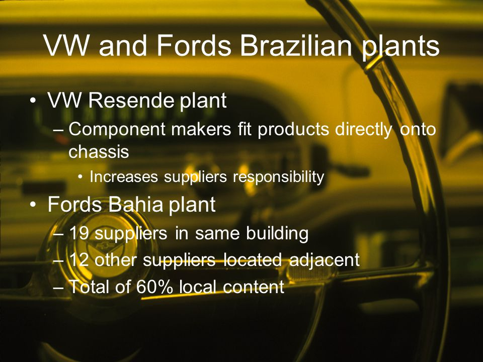 VW and Fords Brazilian plants VW Resende plant –Component makers fit products directly onto chassis Increases suppliers responsibility Fords Bahia pla