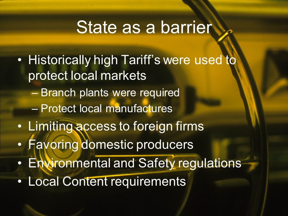 State as a barrier Historically high Tariff's were used to protect local markets –Branch plants were required –Protect local manufactures Limiting acc