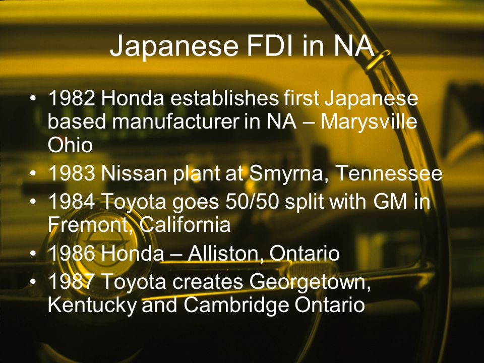 Japanese FDI in NA 1982 Honda establishes first Japanese based manufacturer in NA – Marysville Ohio 1983 Nissan plant at Smyrna, Tennessee 1984 Toyota