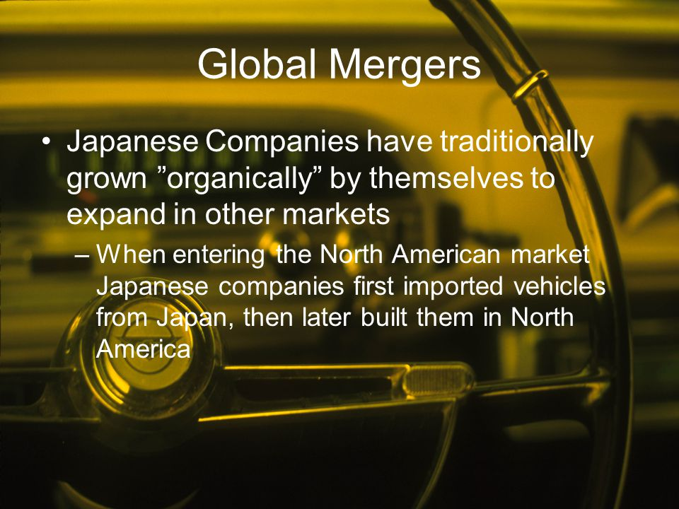"""Global Mergers Japanese Companies have traditionally grown """"organically"""" by themselves to expand in other markets –When entering the North American ma"""