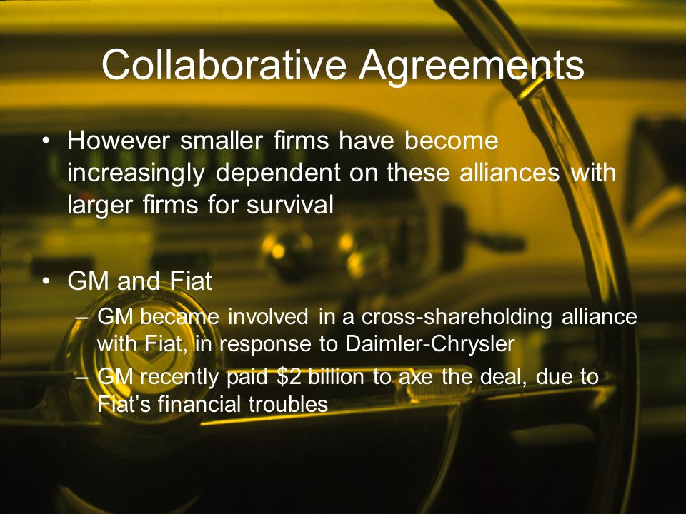 Collaborative Agreements However smaller firms have become increasingly dependent on these alliances with larger firms for survival GM and Fiat –GM be