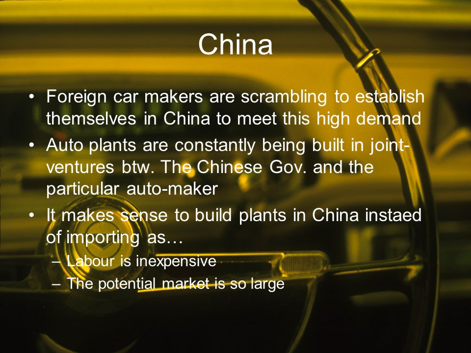 China Foreign car makers are scrambling to establish themselves in China to meet this high demand Auto plants are constantly being built in joint- ven