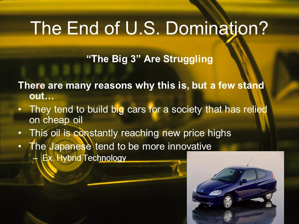 """The End of U.S. Domination? """"The Big 3"""" Are Struggling There are many reasons why this is, but a few stand out… They tend to build big cars for a soci"""