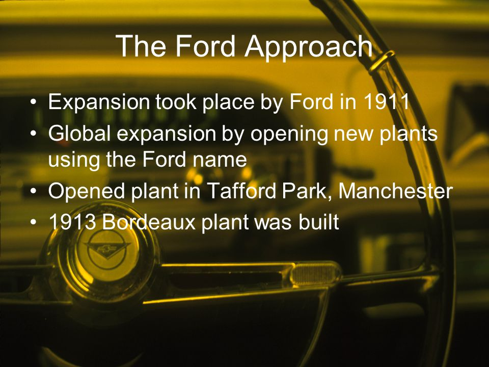 The Ford Approach Expansion took place by Ford in 1911 Global expansion by opening new plants using the Ford name Opened plant in Tafford Park, Manche