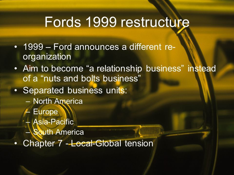 """Fords 1999 restructure 1999 – Ford announces a different re- organization Aim to become """"a relationship business"""" instead of a """"nuts and bolts busines"""