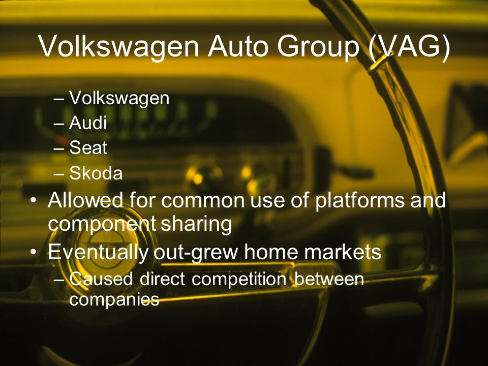 Volkswagen Auto Group (VAG) –Volkswagen –Audi –Seat –Skoda Allowed for common use of platforms and component sharing Eventually out-grew home markets