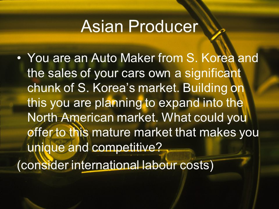 Asian Producer You are an Auto Maker from S. Korea and the sales of your cars own a significant chunk of S. Korea's market. Building on this you are p