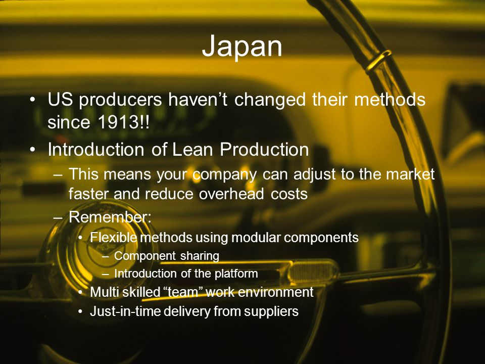 Japan US producers haven't changed their methods since 1913!! Introduction of Lean Production –This means your company can adjust to the market faster