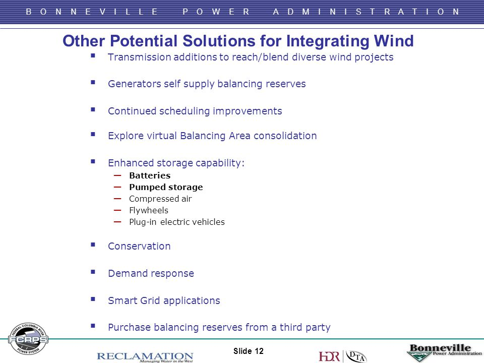 B O N N E V I L L E P O W E R A D M I N I S T R A T I O N Other Potential Solutions for Integrating Wind Slide 12  Transmission additions to reach/blend diverse wind projects  Generators self supply balancing reserves  Continued scheduling improvements  Explore virtual Balancing Area consolidation  Enhanced storage capability: ─ Batteries ─ Pumped storage ─ Compressed air ─ Flywheels ─ Plug-in electric vehicles  Conservation  Demand response  Smart Grid applications  Purchase balancing reserves from a third party