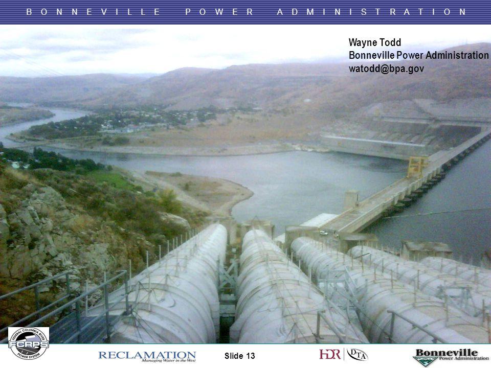 B O N N E V I L L E P O W E R A D M I N I S T R A T I O N Slide 13 Wayne Todd Bonneville Power Administration watodd@bpa.gov