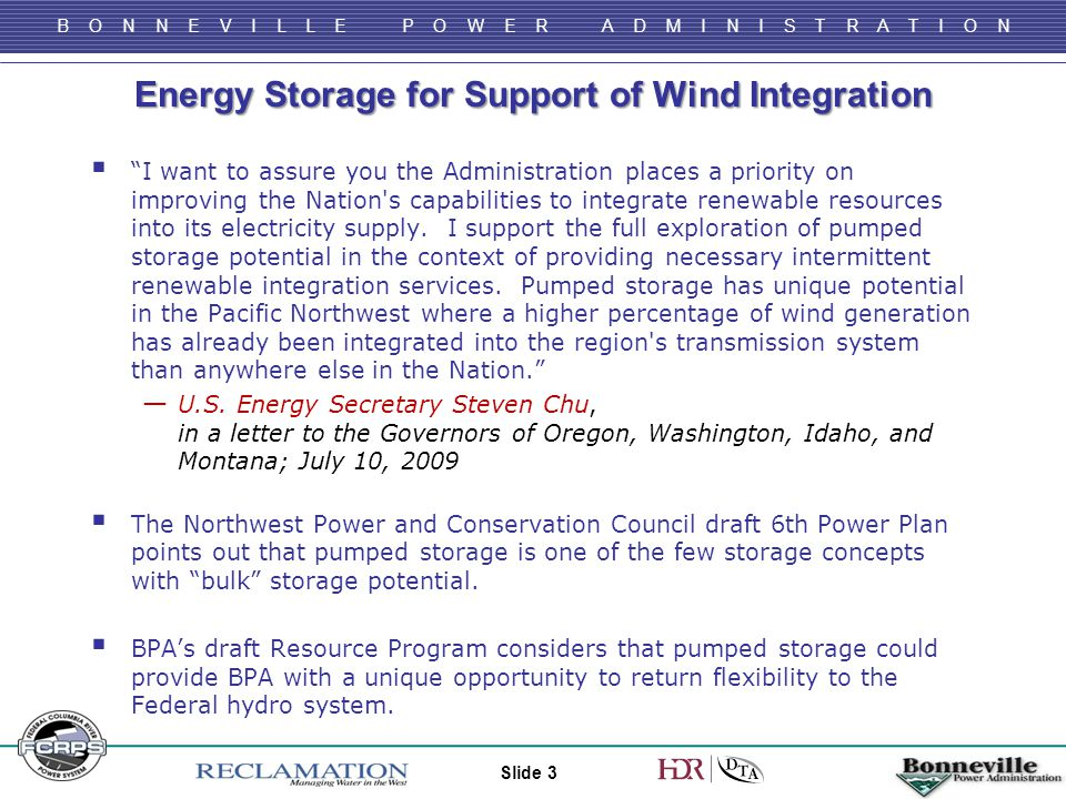 B O N N E V I L L E P O W E R A D M I N I S T R A T I O N Energy Storage for Support of Wind Integration  I want to assure you the Administration places a priority on improving the Nation s capabilities to integrate renewable resources into its electricity supply.