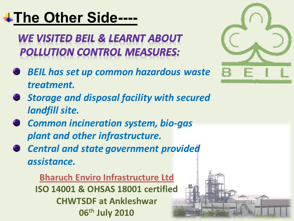 The Other Side---- Bharuch Enviro Infrastructure Ltd ISO 14001 & OHSAS 18001 certified CHWTSDF at Ankleshwar 06 th July 2010 BEIL has set up common hazardous waste treatment.