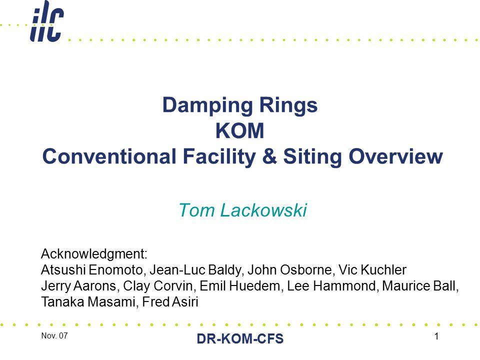 Nov. 07 DR-KOM-CFS 1 Damping Rings KOM Conventional Facility & Siting Overview Tom Lackowski Acknowledgment: Atsushi Enomoto, Jean-Luc Baldy, John Osb