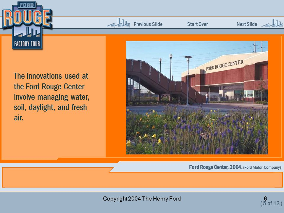 Previous Slide Start Over Next Slide Copyright 2004 The Henry Ford6 The innovations used at the Ford Rouge Center involve managing water, soil, daylight, and fresh air.