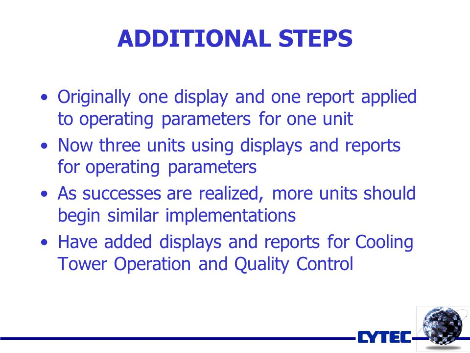 Originally one display and one report applied to operating parameters for one unit Now three units using displays and reports for operating parameters As successes are realized, more units should begin similar implementations Have added displays and reports for Cooling Tower Operation and Quality Control ADDITIONAL STEPS