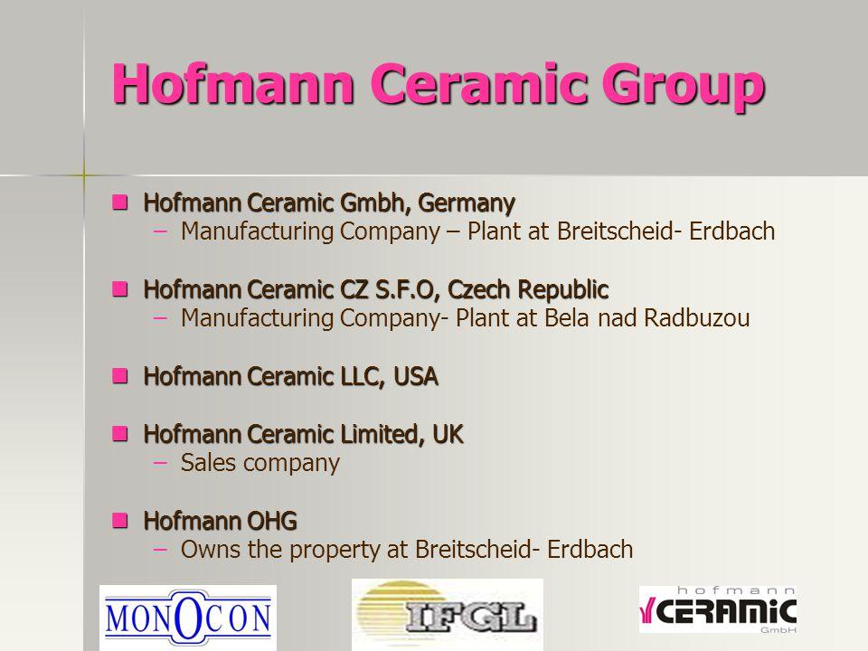 Hofmann Ceramic Group Hofmann Ceramic Gmbh, Germany Hofmann Ceramic Gmbh, Germany – –Manufacturing Company – Plant at Breitscheid- Erdbach Hofmann Ceramic CZ S.F.O, Czech Republic Hofmann Ceramic CZ S.F.O, Czech Republic – –Manufacturing Company- Plant at Bela nad Radbuzou Hofmann Ceramic LLC, USA Hofmann Ceramic LLC, USA Hofmann Ceramic Limited, UK Hofmann Ceramic Limited, UK – –Sales company Hofmann OHG Hofmann OHG – –Owns the property at Breitscheid- Erdbach