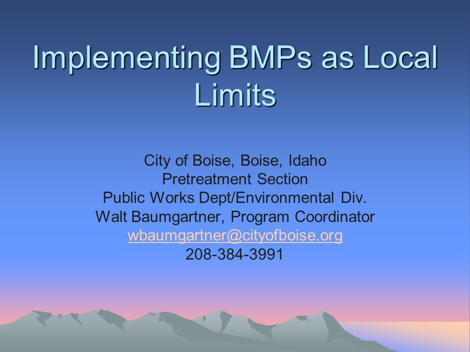 Implementing BMPs as Local Limits Implementing BMPs as Local Limits City of Boise, Boise, Idaho Pretreatment Section Public Works Dept/Environmental D