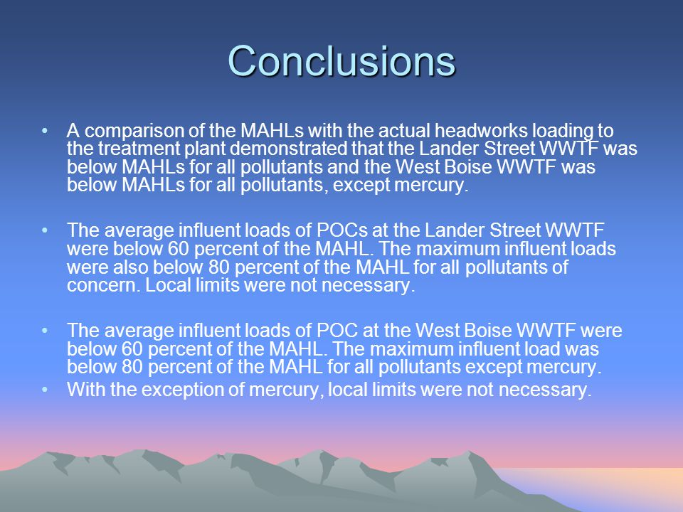 Conclusions A comparison of the MAHLs with the actual headworks loading to the treatment plant demonstrated that the Lander Street WWTF was below MAHLs for all pollutants and the West Boise WWTF was below MAHLs for all pollutants, except mercury.