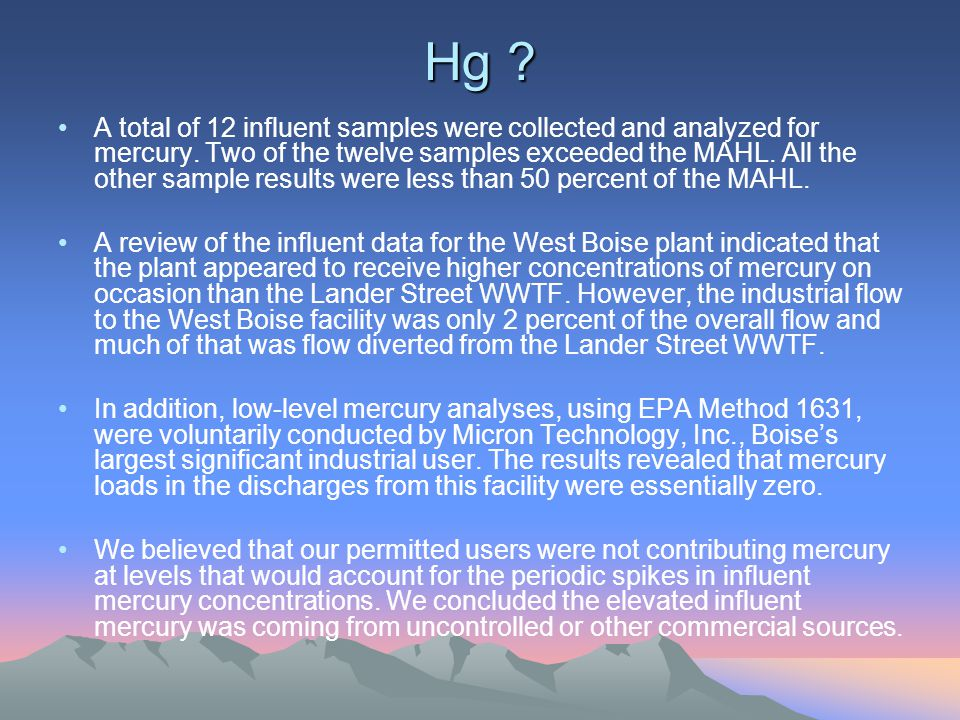 Hg ? A total of 12 influent samples were collected and analyzed for mercury. Two of the twelve samples exceeded the MAHL. All the other sample results