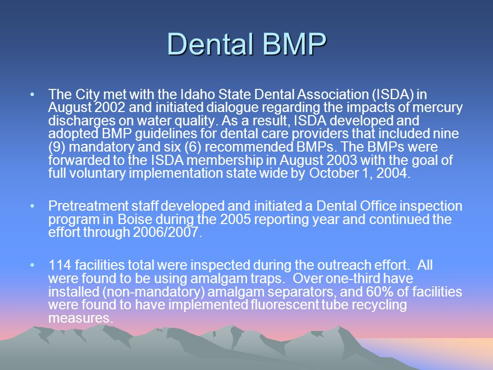 Dental BMP The City met with the Idaho State Dental Association (ISDA) in August 2002 and initiated dialogue regarding the impacts of mercury discharges on water quality.