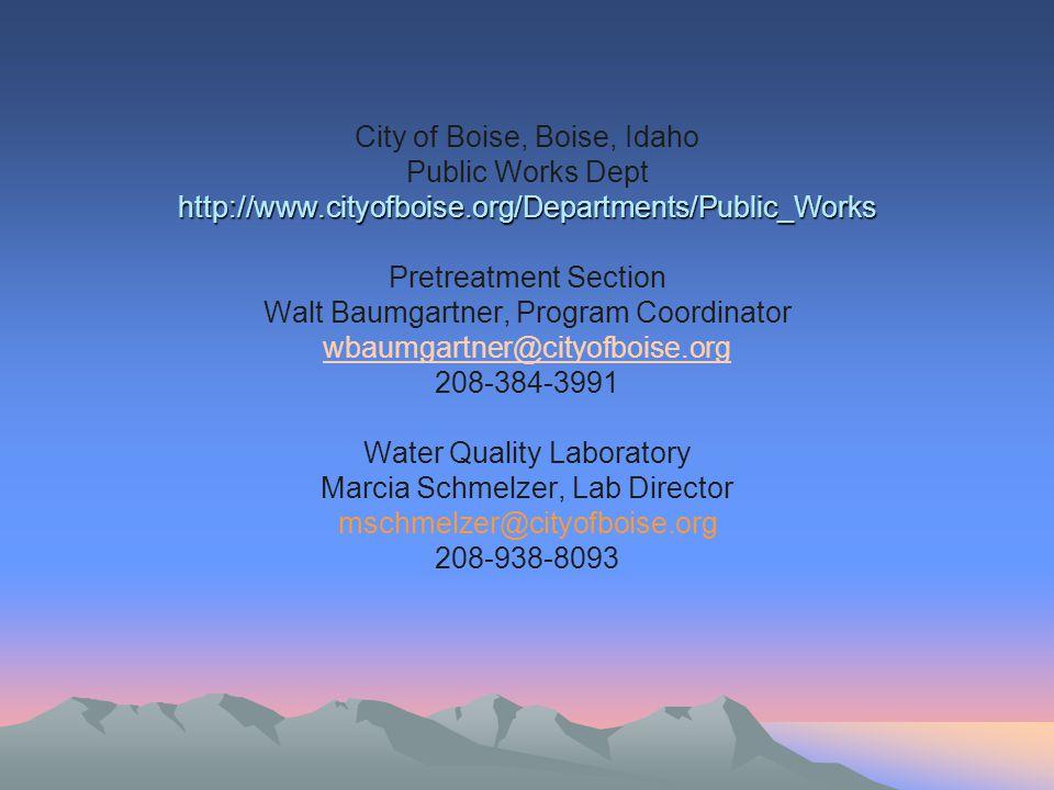http://www.cityofboise.org/Departments/Public_Works City of Boise, Boise, Idaho Public Works Dept http://www.cityofboise.org/Departments/Public_Works Pretreatment Section Walt Baumgartner, Program Coordinator wbaumgartner@cityofboise.org 208-384-3991 Water Quality Laboratory Marcia Schmelzer, Lab Director mschmelzer@cityofboise.org 208-938-8093 wbaumgartner@cityofboise.org