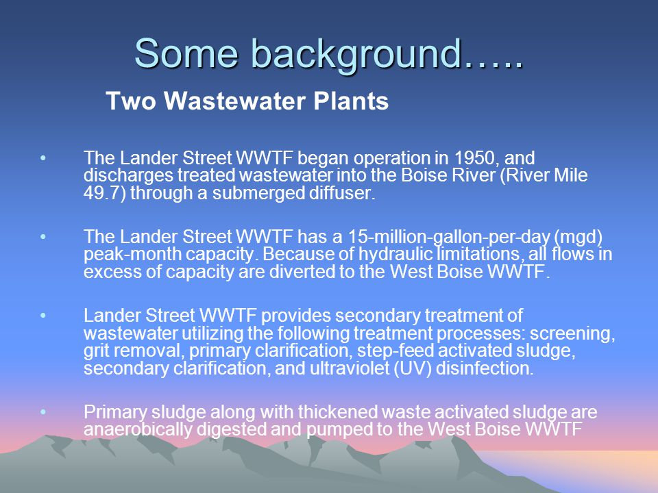 Some background….. Two Wastewater Plants The Lander Street WWTF began operation in 1950, and discharges treated wastewater into the Boise River (River