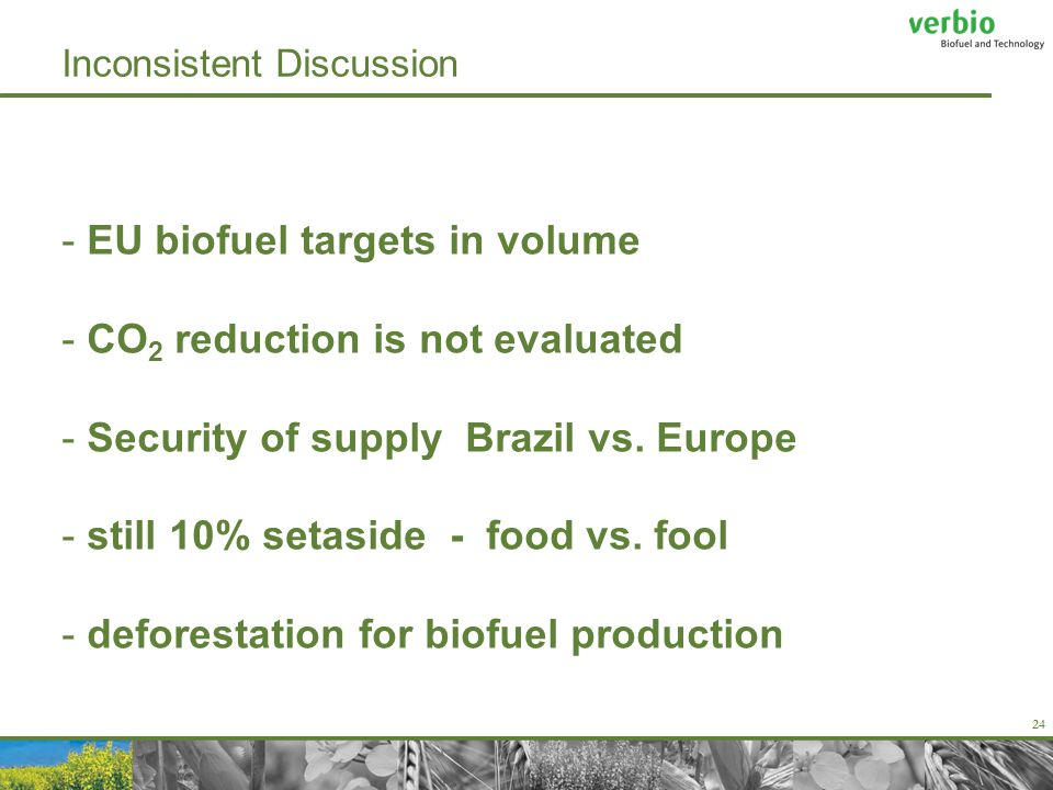 24 Inconsistent Discussion - EU biofuel targets in volume - CO 2 reduction is not evaluated - Security of supply Brazil vs.