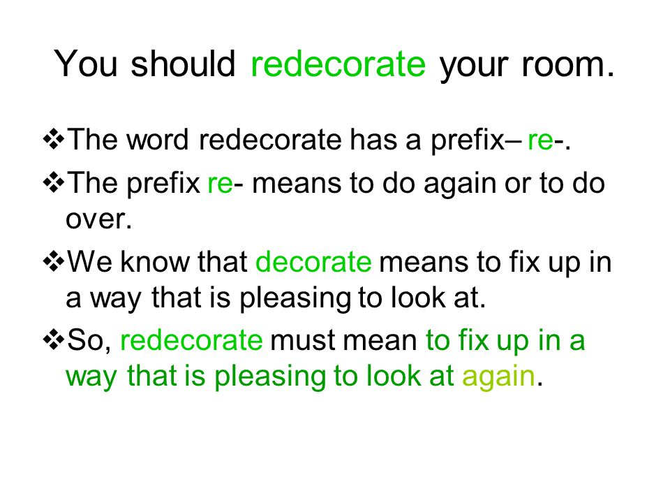 You should redecorate your room.  The word redecorate has a prefix– re-.