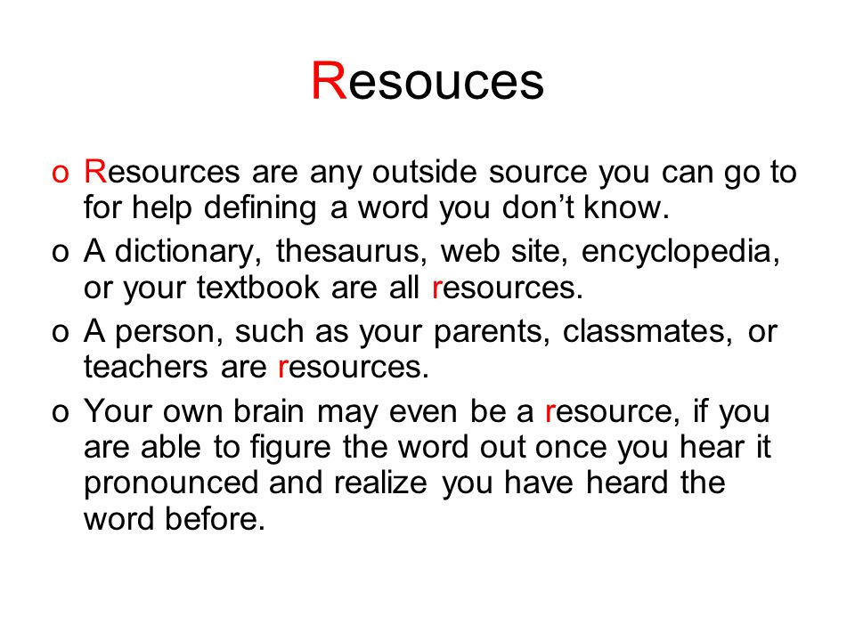 Resouces oResources are any outside source you can go to for help defining a word you don't know.