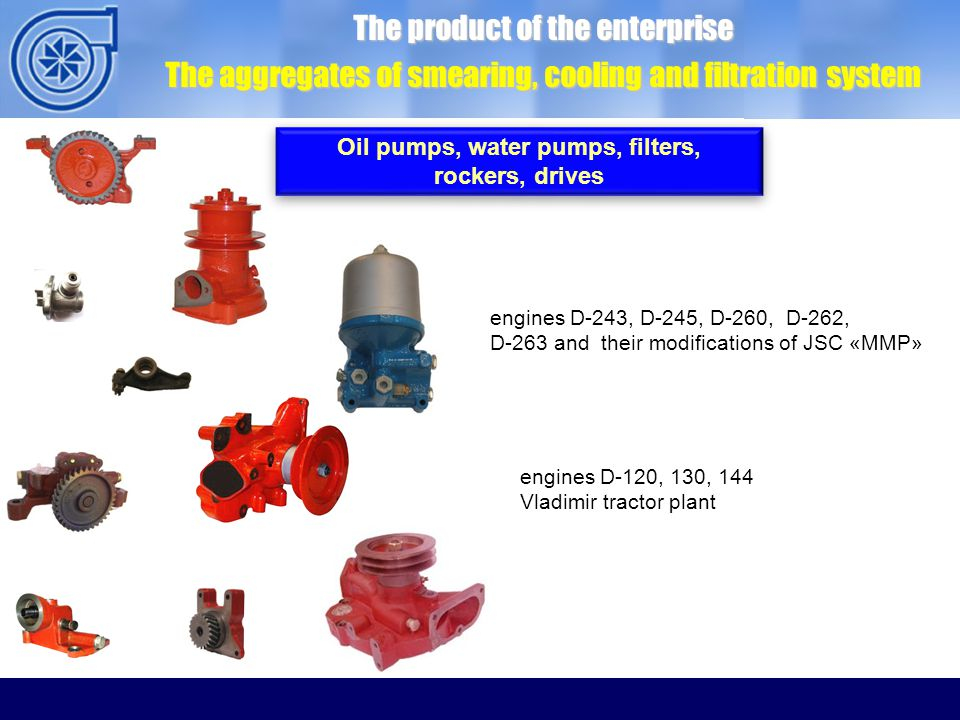 The product of the enterprise The aggregates of smearing, cooling and filtration system Oil pumps, water pumps, filters, rockers, drives Oil pumps, water pumps, filters, rockers, drives engines D-243, D-245, D-260, D-262, D-263 and their modifications of JSC «MMP» engines D-120, 130, 144 Vladimir tractor plant