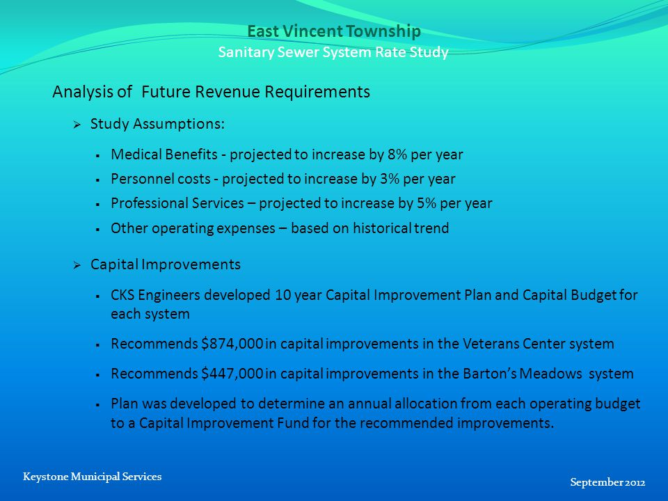 East Vincent Township Sanitary Sewer System Rate Study Analysis of Future Revenue Requirements  Study Assumptions:  Medical Benefits - projected to increase by 8% per year  Personnel costs - projected to increase by 3% per year  Professional Services – projected to increase by 5% per year  Other operating expenses – based on historical trend  Capital Improvements  CKS Engineers developed 10 year Capital Improvement Plan and Capital Budget for each system  Recommends $874,000 in capital improvements in the Veterans Center system  Recommends $447,000 in capital improvements in the Barton's Meadows system  Plan was developed to determine an annual allocation from each operating budget to a Capital Improvement Fund for the recommended improvements.