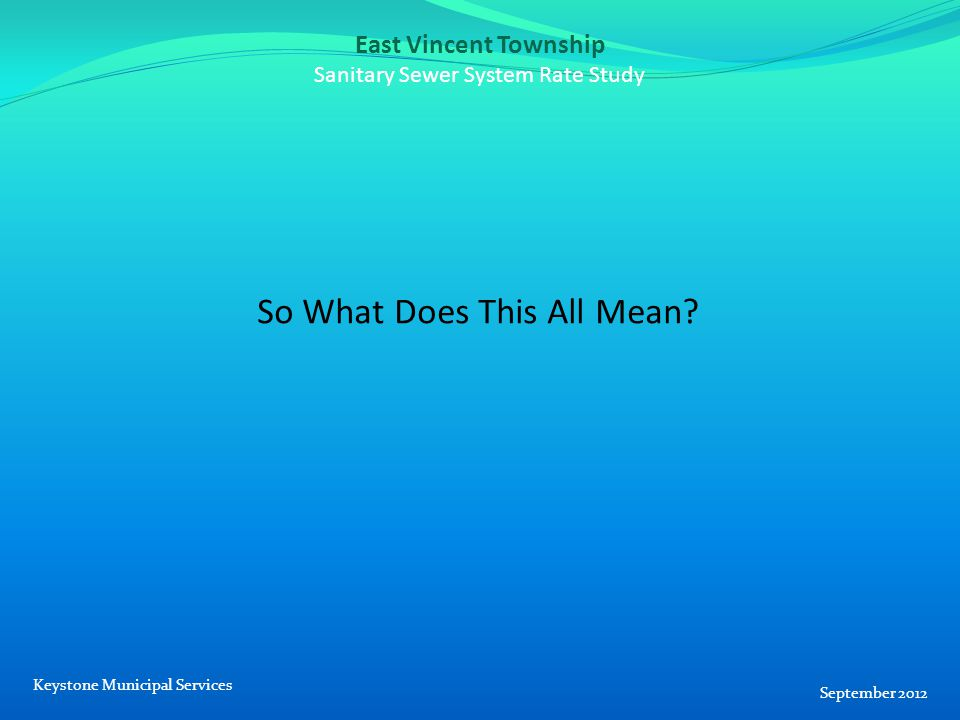 East Vincent Township Sanitary Sewer System Rate Study So What Does This All Mean.