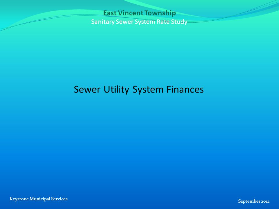 East Vincent Township Sanitary Sewer System Rate Study Sewer Utility System Finances September 2012 Keystone Municipal Services