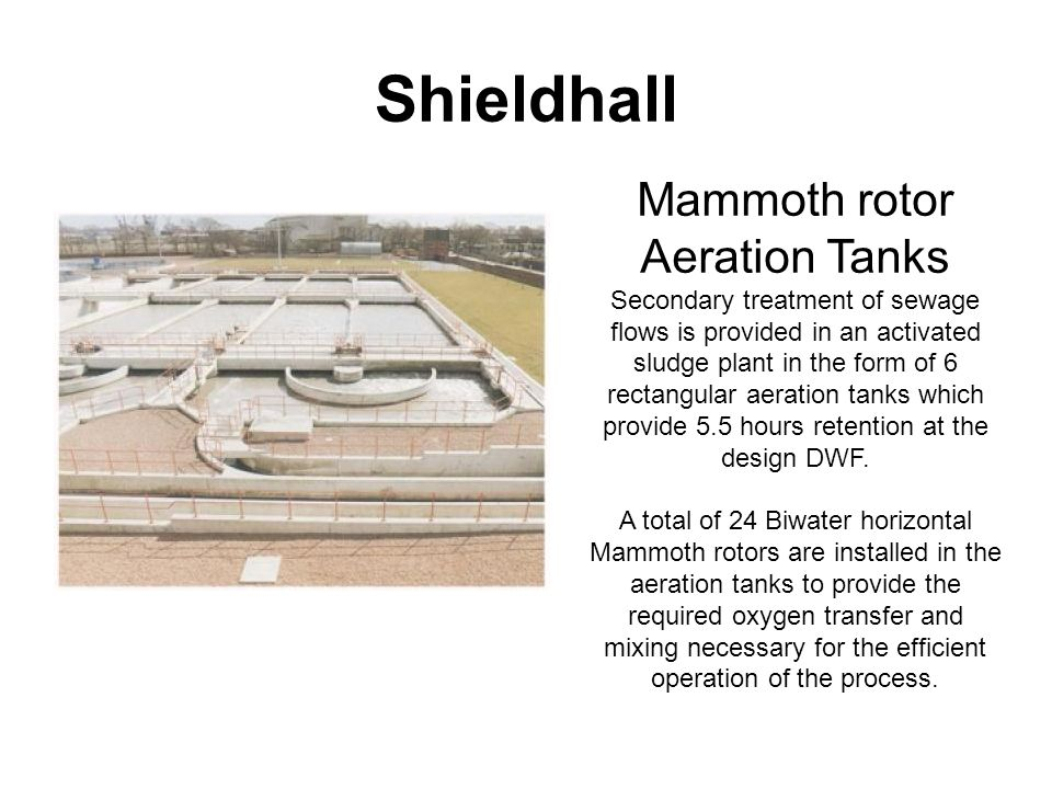 Mammoth rotor Aeration Tanks Secondary treatment of sewage flows is provided in an activated sludge plant in the form of 6 rectangular aeration tanks which provide 5.5 hours retention at the design DWF.