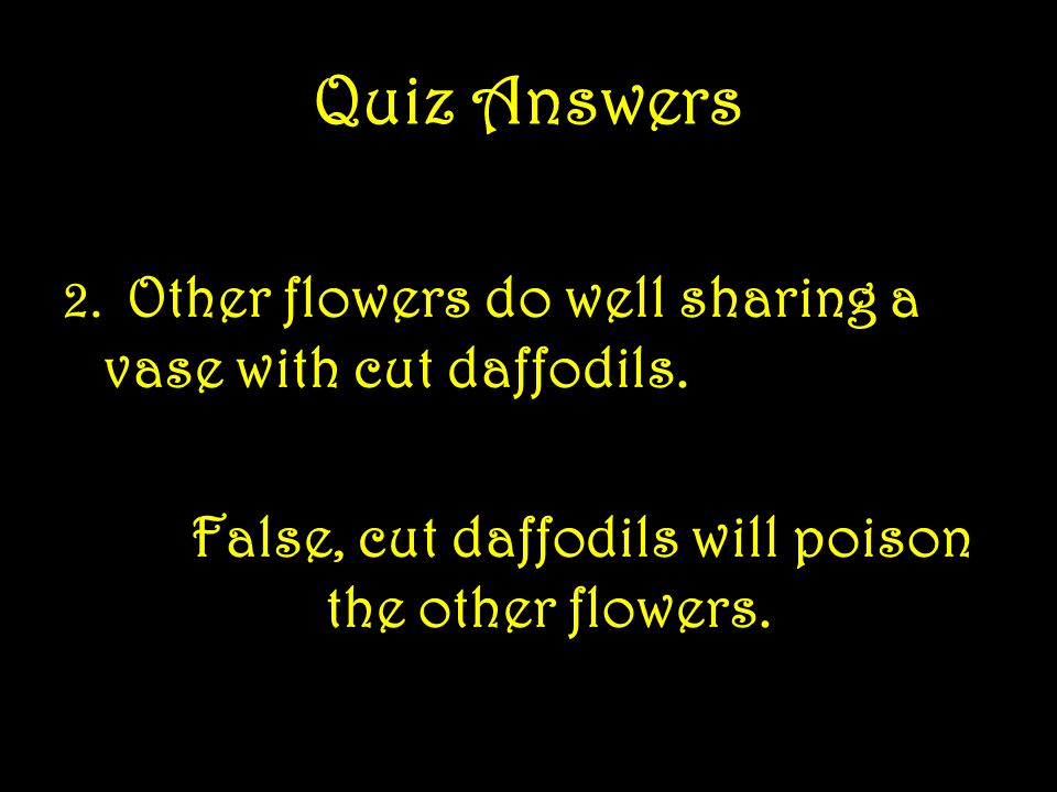 Quiz Answers 1.Deer find daffodils especially tasty. False