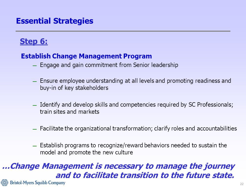 22 Essential Strategies Establish Change Management Program — Engage and gain commitment from Senior leadership — Ensure employee understanding at all levels and promoting readiness and buy-in of key stakeholders — Identify and develop skills and competencies required by SC Professionals; train sites and markets — Facilitate the organizational transformation; clarify roles and accountabilities — Establish programs to recognize/reward behaviors needed to sustain the model and promote the new culture …Change Management is necessary to manage the journey and to facilitate transition to the future state.