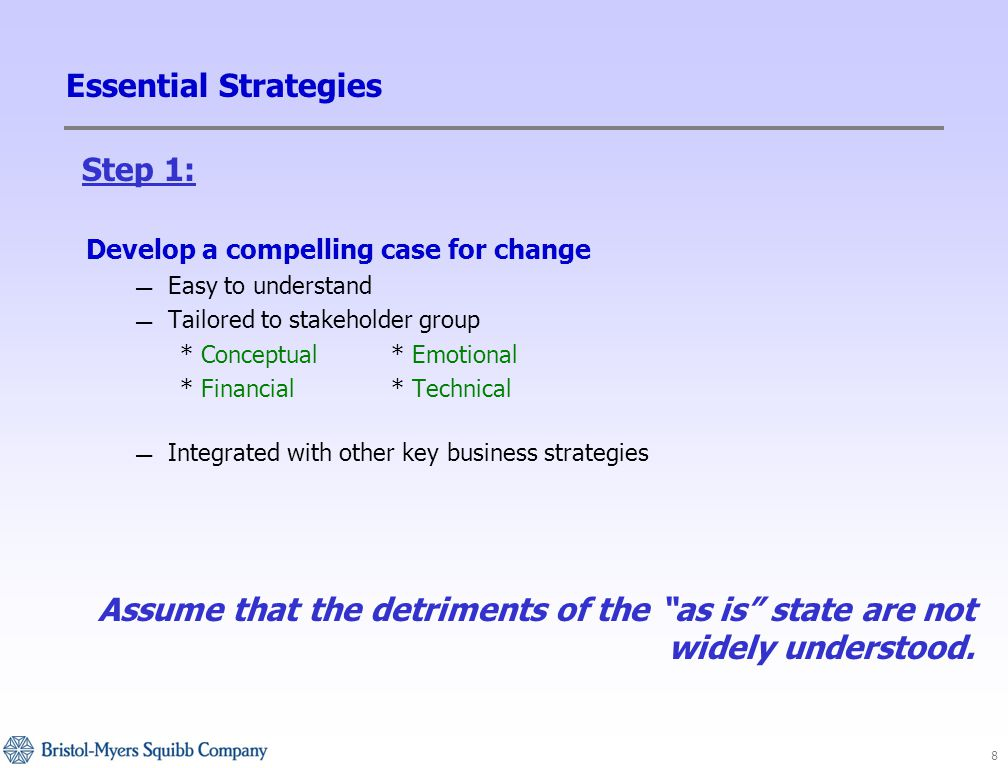 8 Essential Strategies Develop a compelling case for change — Easy to understand — Tailored to stakeholder group * Conceptual* Emotional * Financial* Technical — Integrated with other key business strategies Assume that the detriments of the as is state are not widely understood.