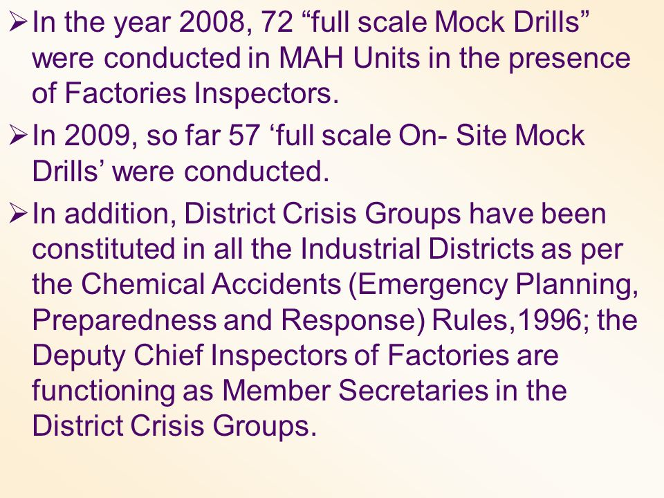 " In the year 2008, 72 ""full scale Mock Drills"" were conducted in MAH Units in the presence of Factories Inspectors.  In 2009, so far 57 'full scale"