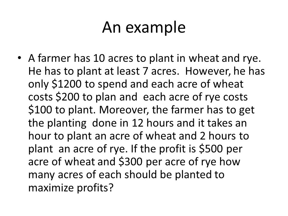 An example A farmer has 10 acres to plant in wheat and rye.