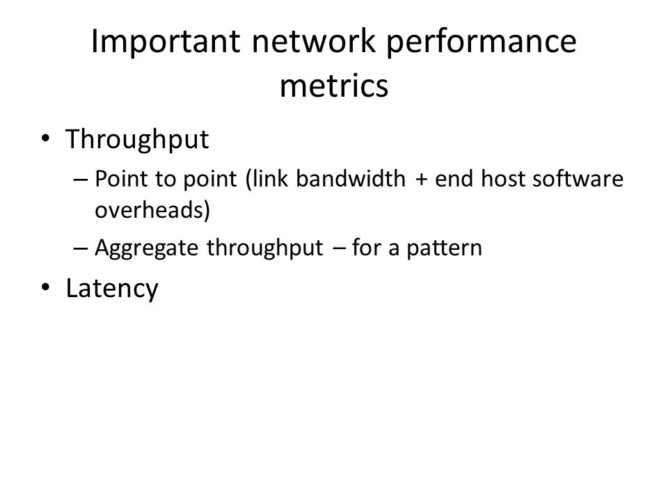 Important network performance metrics Throughput – Point to point (link bandwidth + end host software overheads) – Aggregate throughput – for a pattern Latency