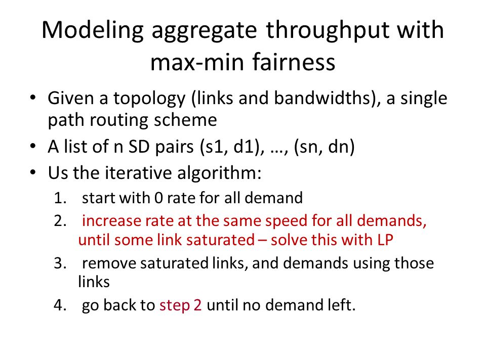 Modeling aggregate throughput with max-min fairness Given a topology (links and bandwidths), a single path routing scheme A list of n SD pairs (s1, d1), …, (sn, dn) Us the iterative algorithm: 1.