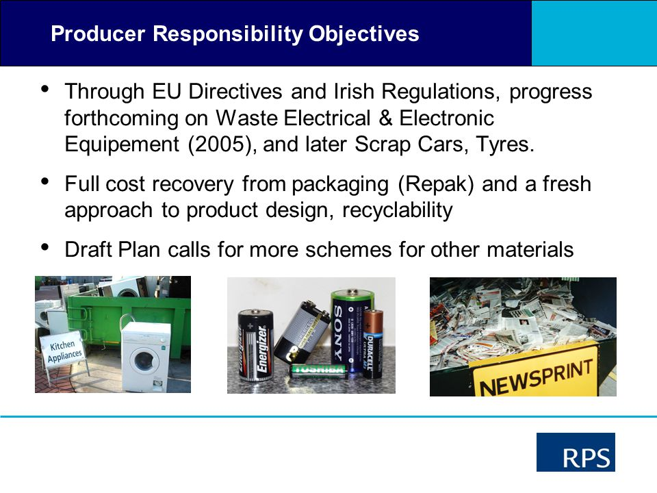 Producer Responsibility Objectives Through EU Directives and Irish Regulations, progress forthcoming on Waste Electrical & Electronic Equipement (2005), and later Scrap Cars, Tyres.