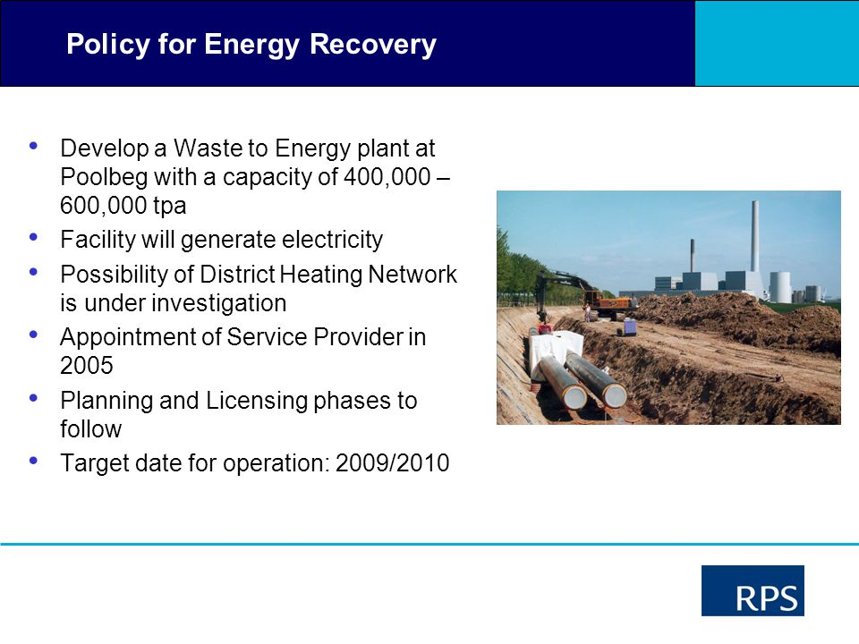 Policy for Energy Recovery Develop a Waste to Energy plant at Poolbeg with a capacity of 400,000 – 600,000 tpa Facility will generate electricity Poss