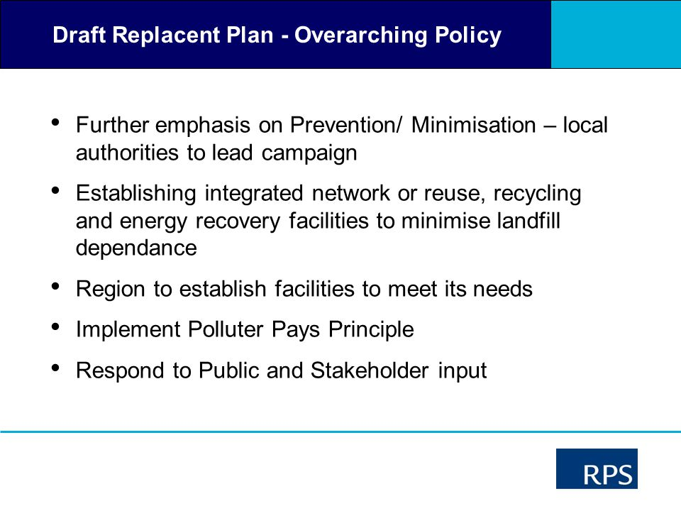 Draft Replacent Plan - Overarching Policy Further emphasis on Prevention/ Minimisation – local authorities to lead campaign Establishing integrated network or reuse, recycling and energy recovery facilities to minimise landfill dependance Region to establish facilities to meet its needs Implement Polluter Pays Principle Respond to Public and Stakeholder input