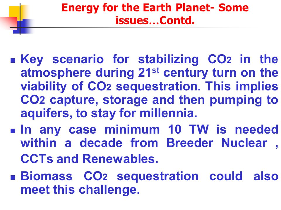 Energy for the Earth Planet- Some issues World Generates 15 Terawatt of Energy (the US - about 3TW, India - 0.12 TW) today to support 10 billion world