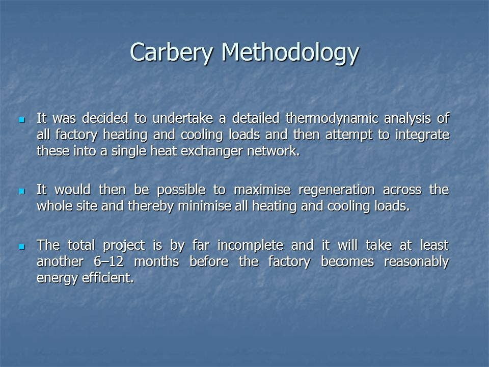 Carbery Methodology It was decided to undertake a detailed thermodynamic analysis of all factory heating and cooling loads and then attempt to integrate these into a single heat exchanger network.