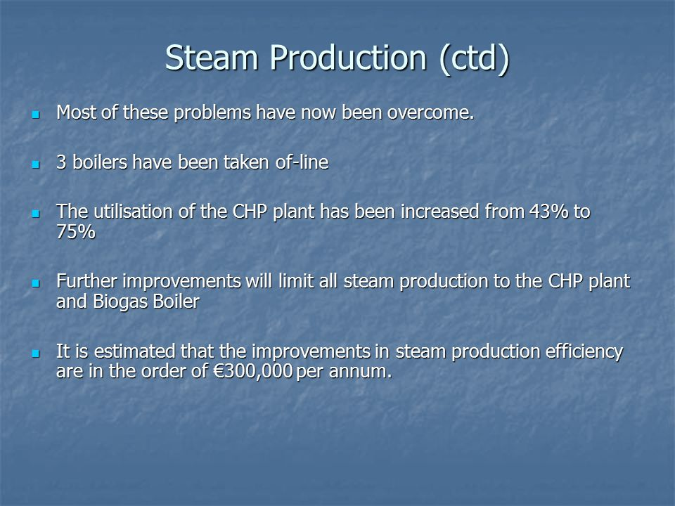 Steam Production (ctd) Most of these problems have now been overcome.